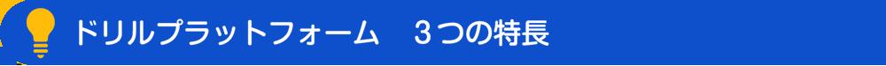 ドリルプラットフォーム3つの特徴